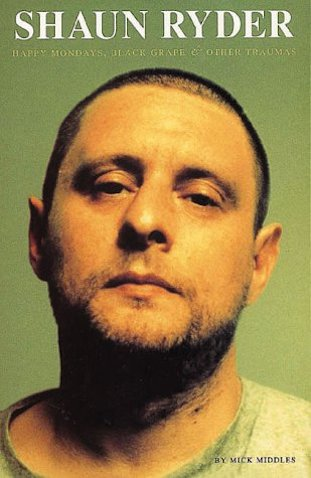 Shaun Ryder: Happy Mondays, Black Grape and Other Traumas by Mick Middles