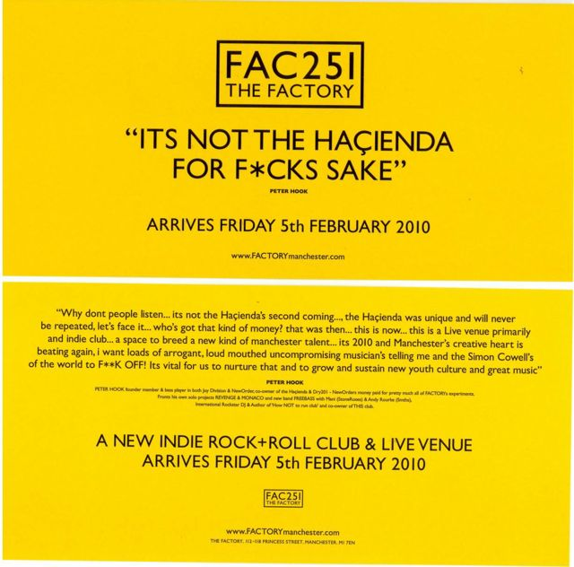 FAC 251 The Factory; It's not the Hacienda for fuck's sake - Why don't people listen... it's not the Hacienda's second coming... the Hacienda was unique and will never be repeated, let's face it... who's got that kind of money? That was then... this is now... this is a live venue primarily and indie club... a space to breed a new kind of Manchester talent... it's 2010 and Manchester's creative heart is beating again. I want loads of arrogant, loud mouthed uncompromising musicians telling me and the Simon Cowells of the world to FUCK OFF! It's vital for us to nurture that and to grow and sustain new youth culture and great music - Peter Hook